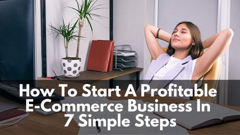 How To Start A Profitable E-Commerce Business In 7 Simple Steps